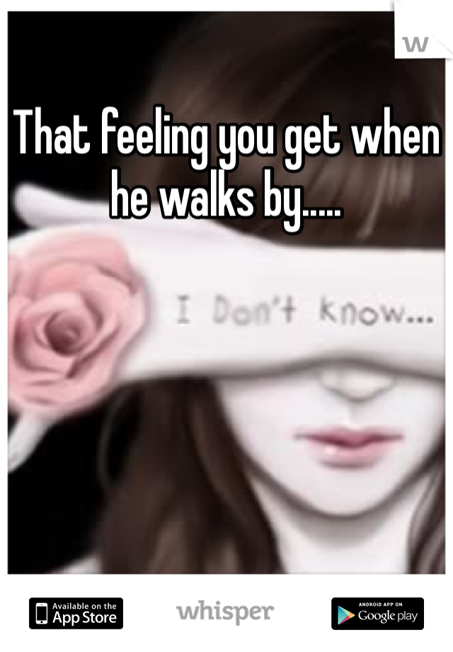 That feeling you get when he walks by.....