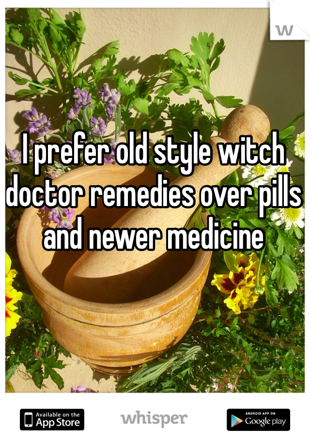 I prefer old style witch doctor remedies over pills and newer medicine