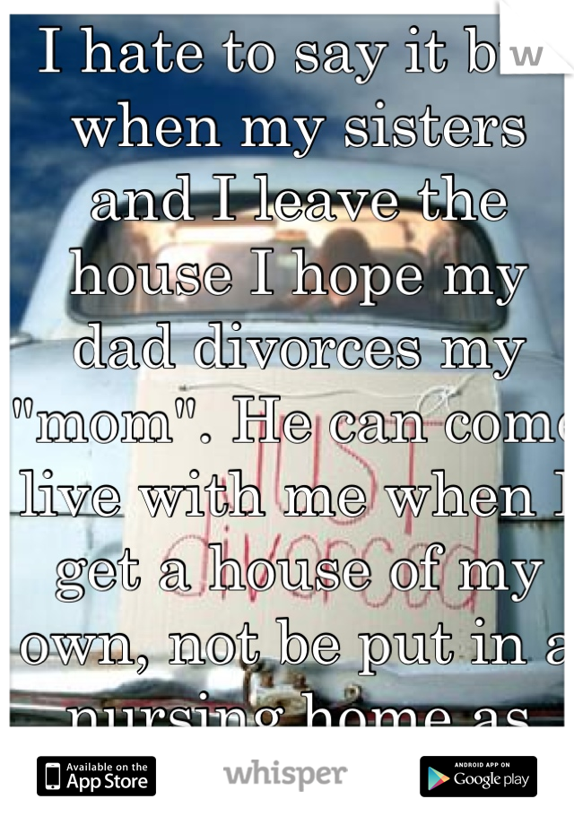"""I hate to say it but when my sisters and I leave the house I hope my dad divorces my """"mom"""". He can come live with me when I get a house of my own, not be put in a nursing home as she would do"""