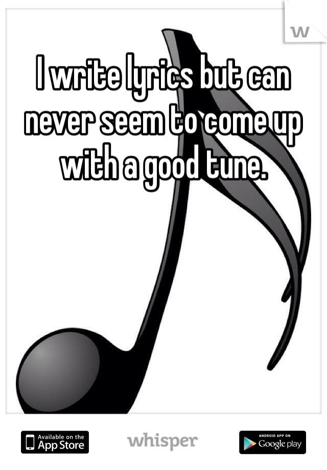 I write lyrics but can never seem to come up with a good tune.