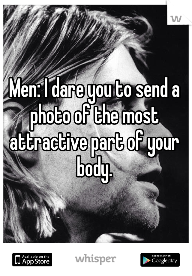 Men: I dare you to send a photo of the most attractive part of your body.