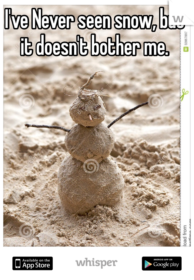 I've Never seen snow, but it doesn't bother me.