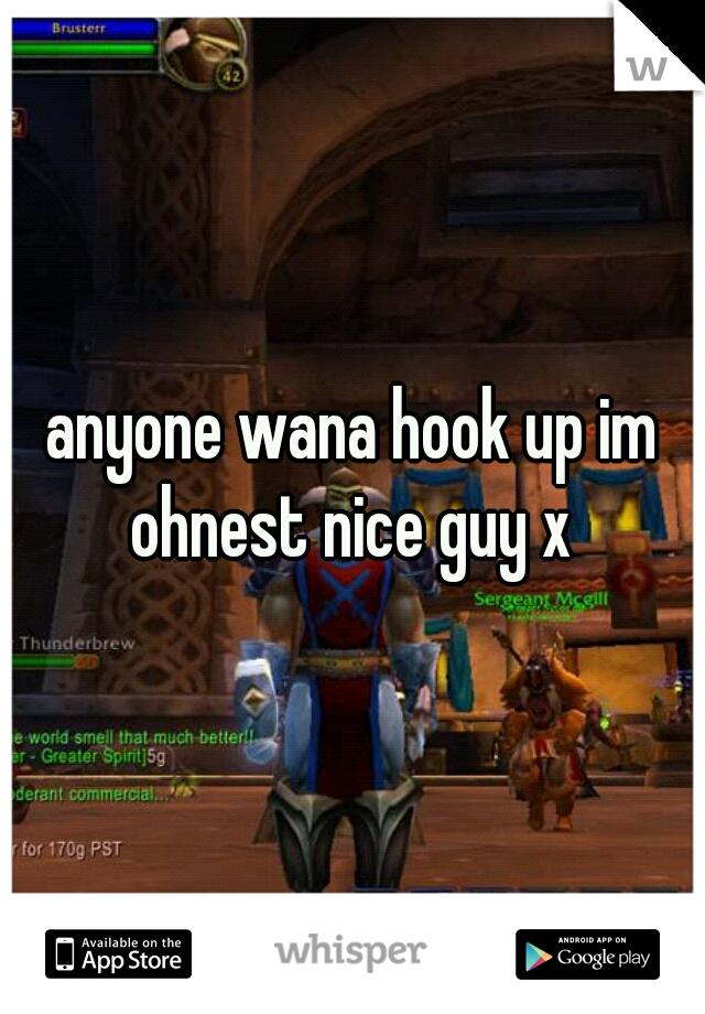 anyone wana hook up im ohnest nice guy x