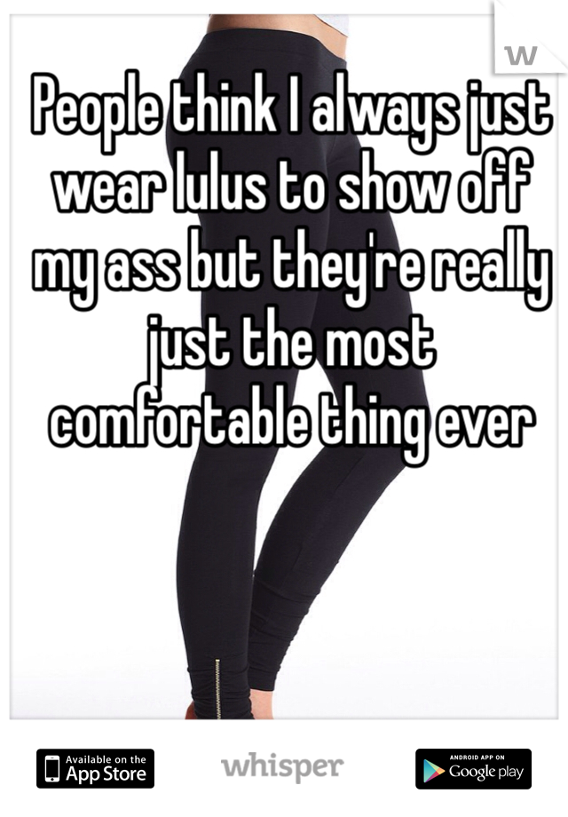 People think I always just wear lulus to show off my ass but they're really just the most comfortable thing ever