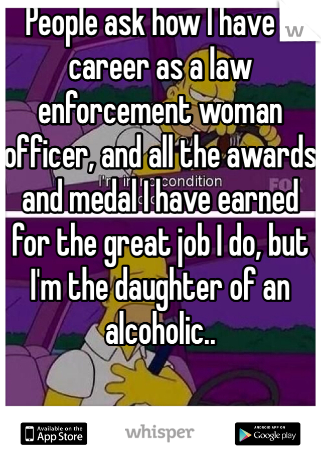 People ask how I have a career as a law enforcement woman officer, and all the awards and medal I have earned for the great job I do, but I'm the daughter of an alcoholic..
