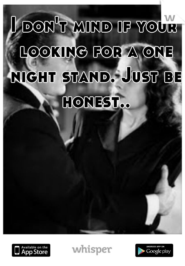 I don't mind if your looking for a one night stand. Just be honest..