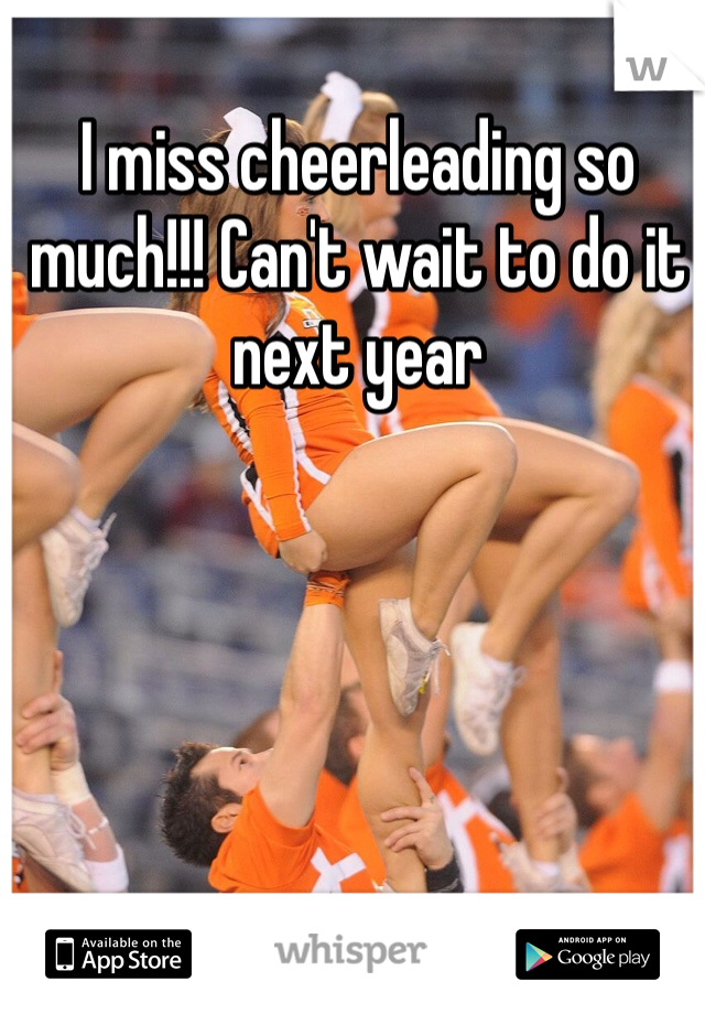 I miss cheerleading so much!!! Can't wait to do it next year