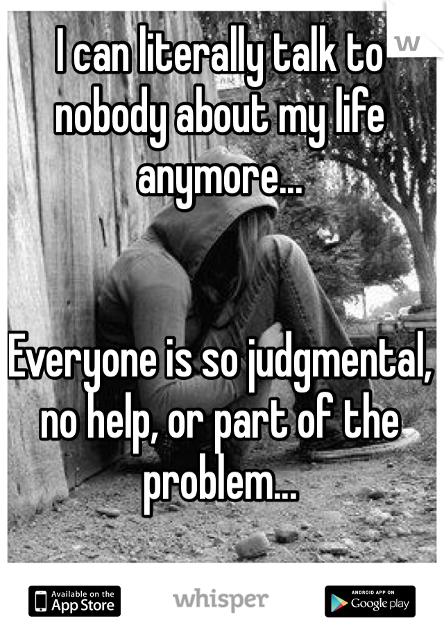 I can literally talk to nobody about my life anymore...    Everyone is so judgmental, no help, or part of the problem...