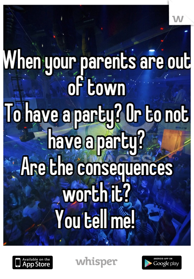 When your parents are out of town To have a party? Or to not have a party?  Are the consequences worth it?  You tell me!