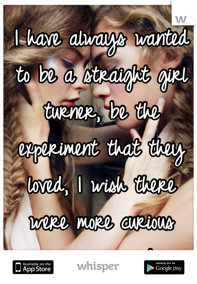 I have always wanted to be a straight girl turner, be the experiment that they loved, I wish there were more curious women around.