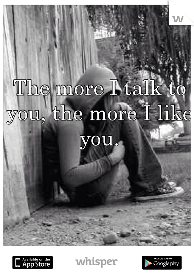 The more I talk to you, the more I like you.
