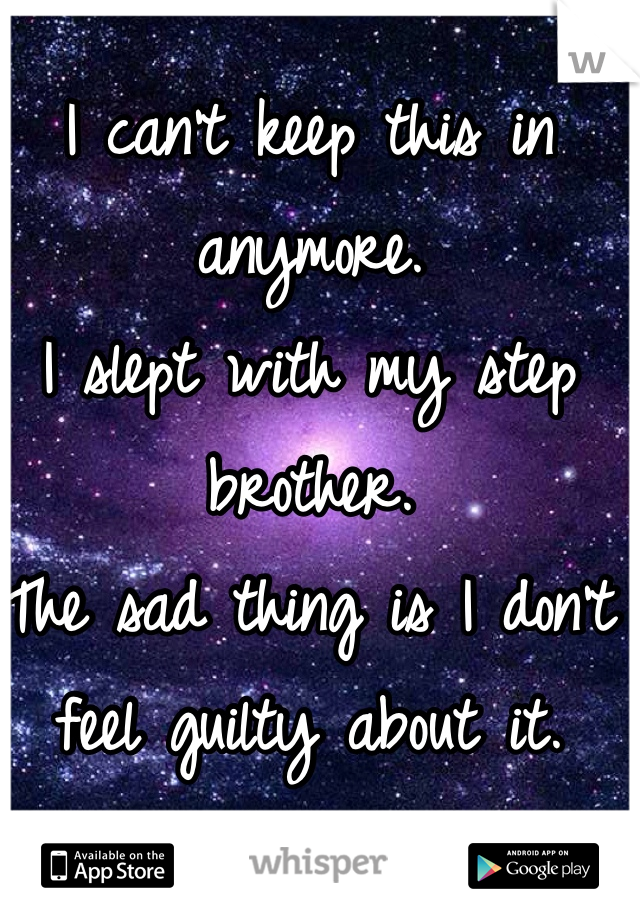 I can't keep this in anymore.  I slept with my step brother. The sad thing is I don't feel guilty about it.