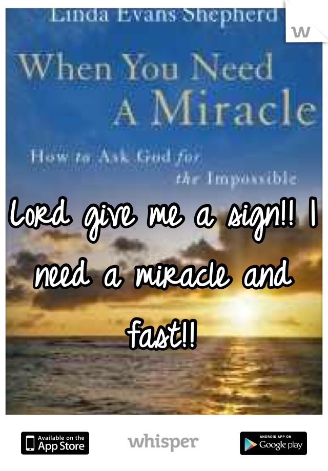 Lord give me a sign!! I need a miracle and fast!!