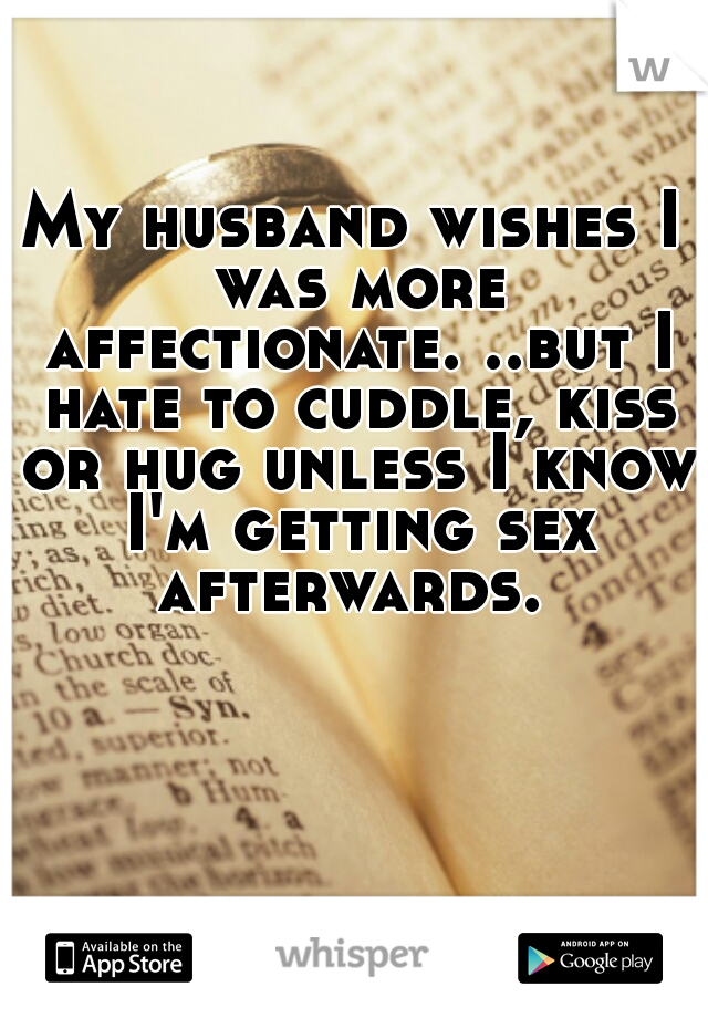 My husband wishes I was more affectionate. ..but I hate to cuddle, kiss or hug unless I know I'm getting sex afterwards.