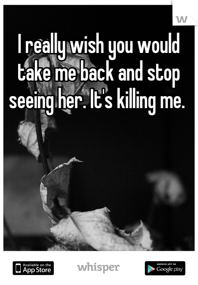 I really wish you would take me back and stop seeing her. It's killing me.