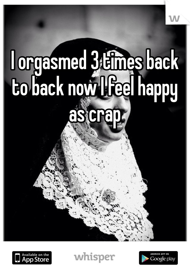I orgasmed 3 times back to back now I feel happy as crap