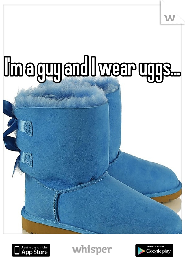 I'm a guy and I wear uggs...