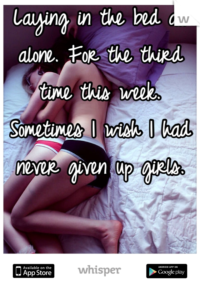 Laying in the bed all alone. For the third time this week. Sometimes I wish I had never given up girls.