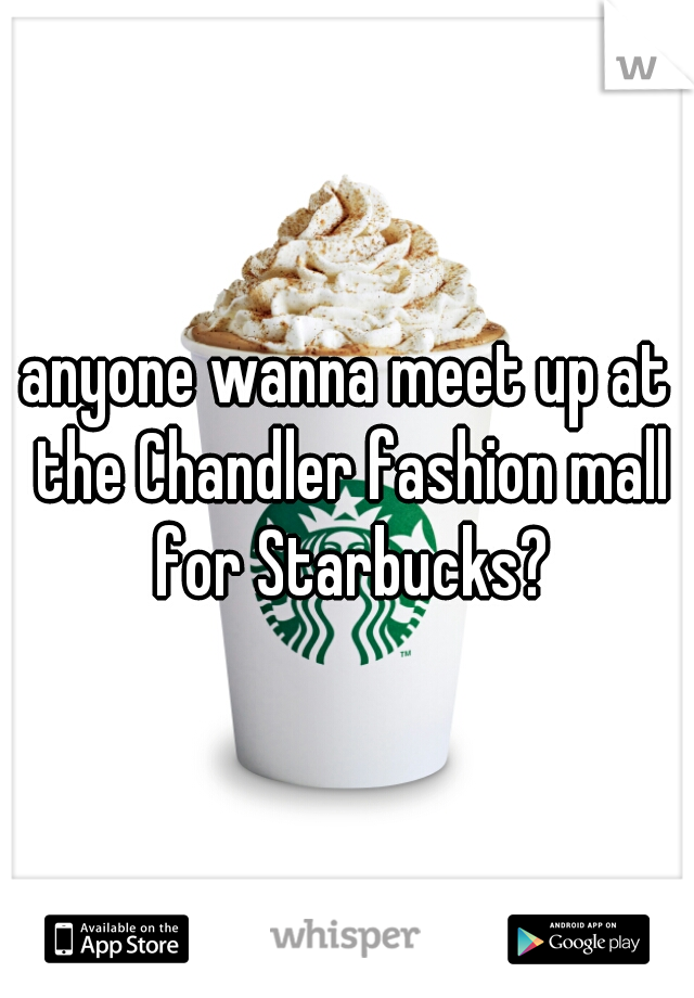 anyone wanna meet up at the Chandler fashion mall for Starbucks?