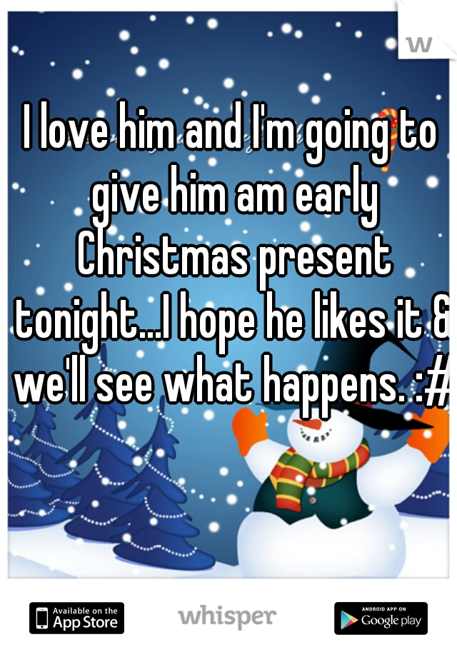 I love him and I'm going to give him am early Christmas present tonight...I hope he likes it & we'll see what happens. :#