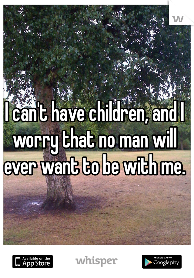 I can't have children, and I worry that no man will ever want to be with me.