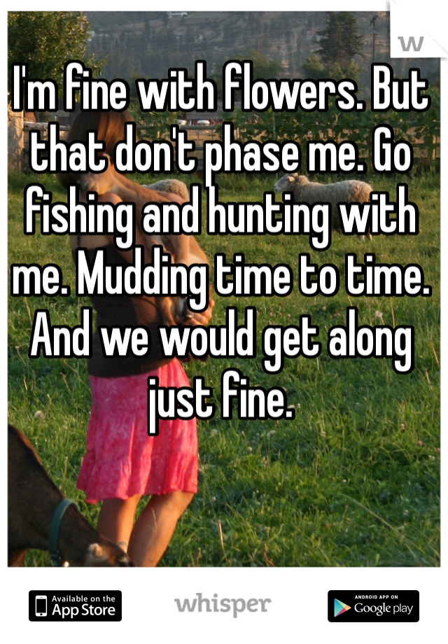 I'm fine with flowers. But that don't phase me. Go fishing and hunting with me. Mudding time to time. And we would get along just fine.