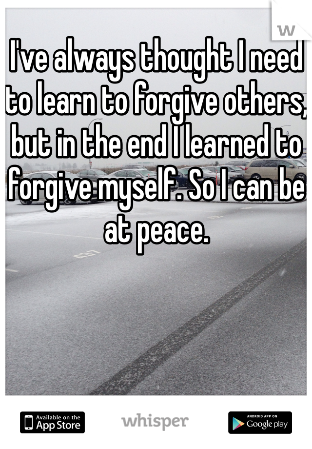 I've always thought I need to learn to forgive others, but in the end I learned to forgive myself. So I can be at peace.