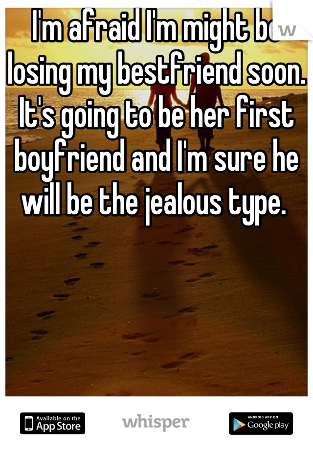 I'm afraid I'm might be losing my bestfriend soon. It's going to be her first boyfriend and I'm sure he will be the jealous type.