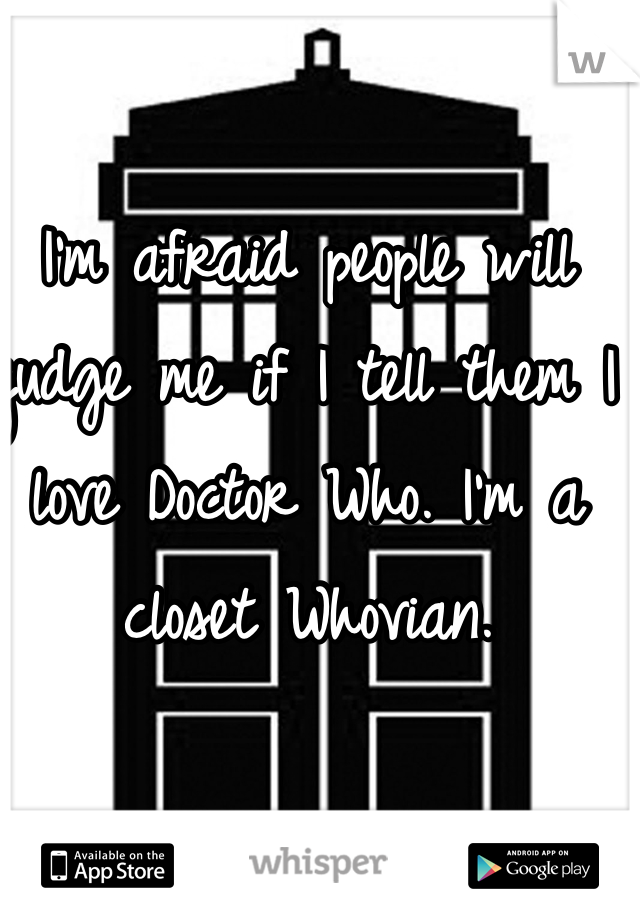 I'm afraid people will judge me if I tell them I love Doctor Who. I'm a closet Whovian.