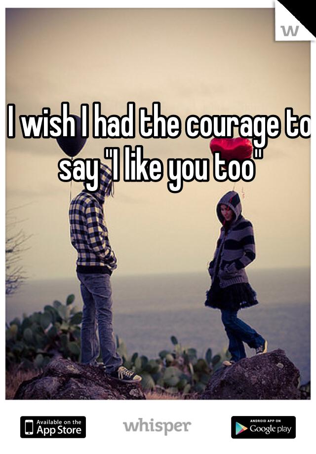 "I wish I had the courage to say ""I like you too"""