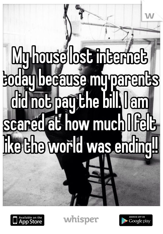 My house lost internet today because my parents did not pay the bill. I am scared at how much I felt like the world was ending!!