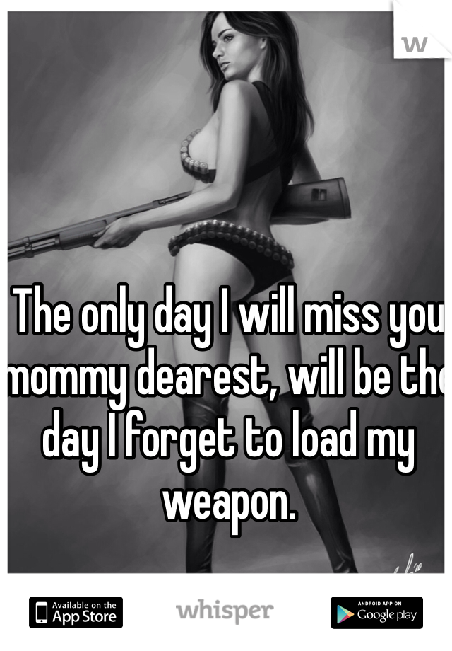 The only day I will miss you mommy dearest, will be the day I forget to load my weapon.