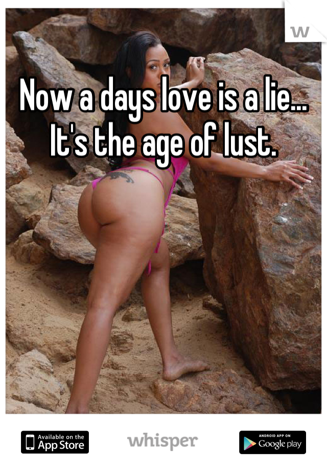 Now a days love is a lie... It's the age of lust.