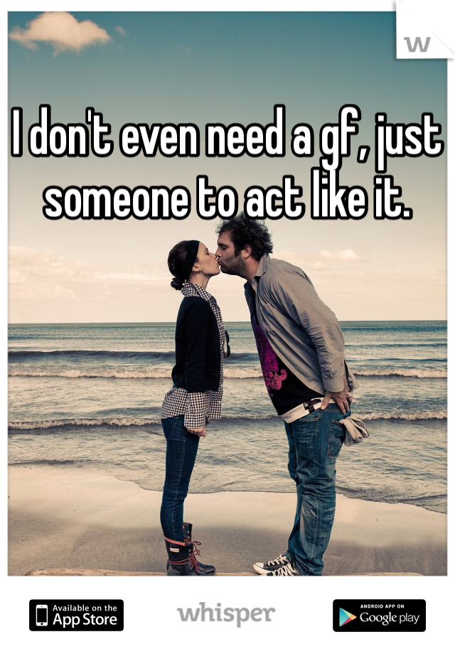 I don't even need a gf, just someone to act like it.