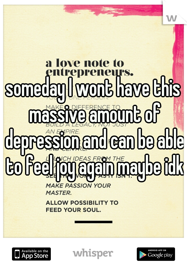 someday I wont have this massive amount of depression and can be able to feel joy again maybe idk