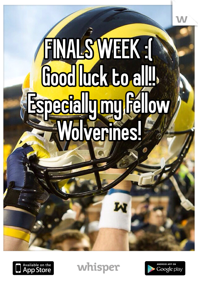 FINALS WEEK :(  Good luck to all!! Especially my fellow Wolverines!