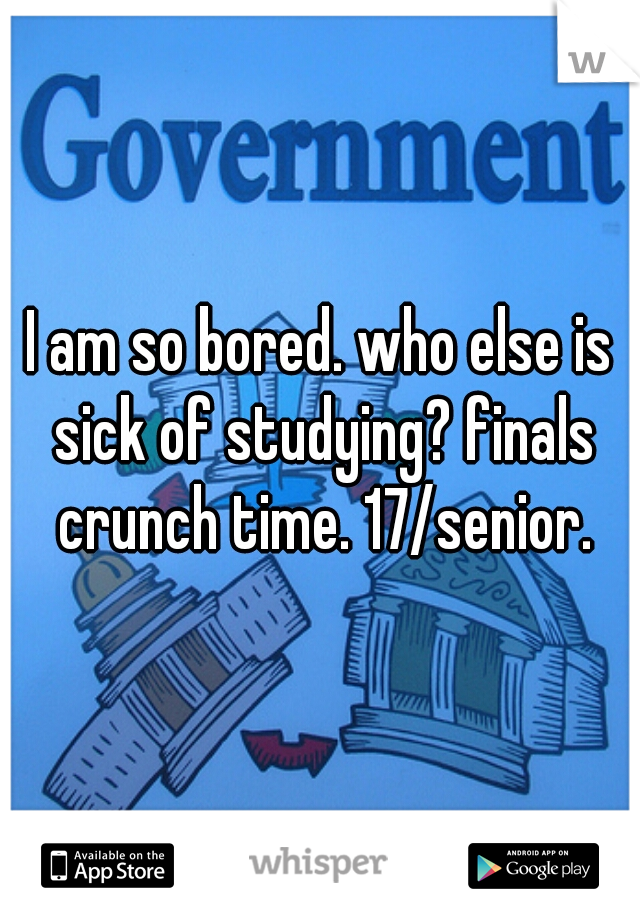 I am so bored. who else is sick of studying? finals crunch time. 17/senior.
