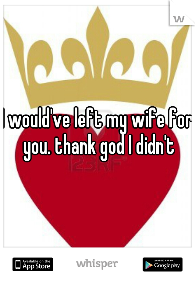I would've left my wife for you. thank god I didn't