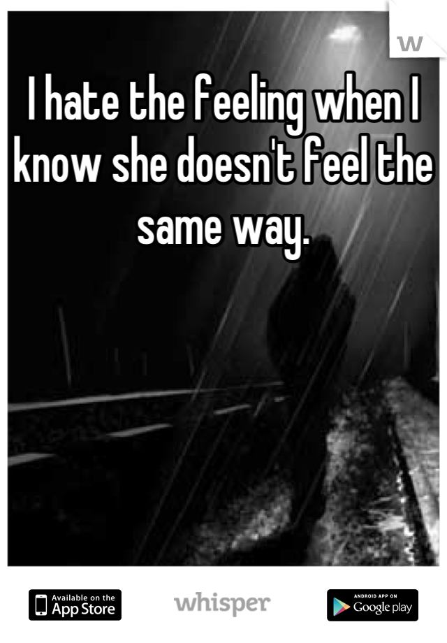 I hate the feeling when I know she doesn't feel the same way.