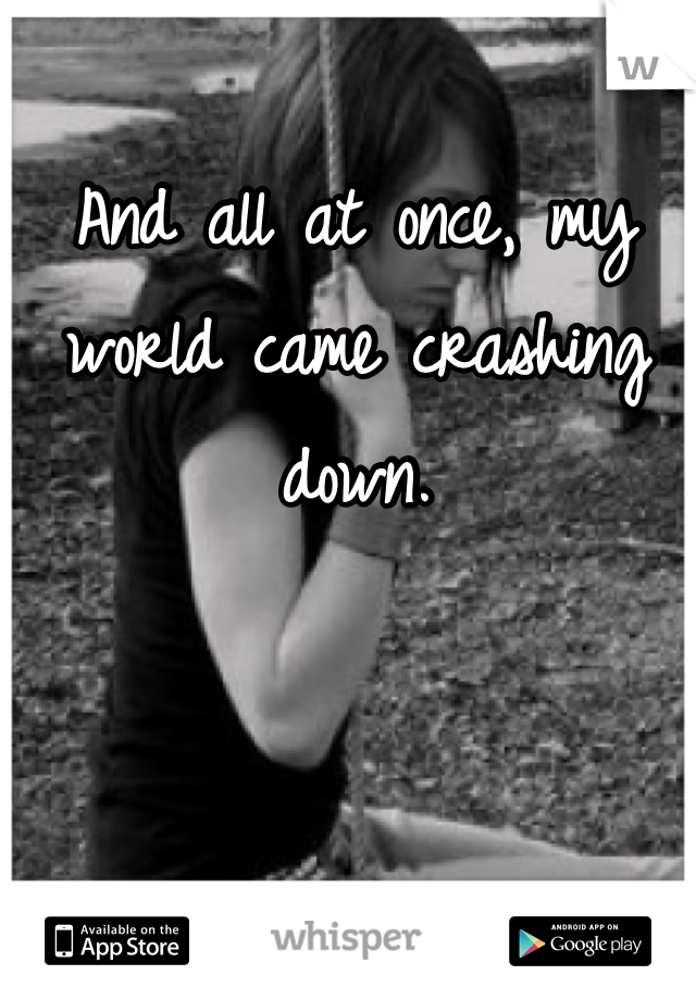 And all at once, my world came crashing down.