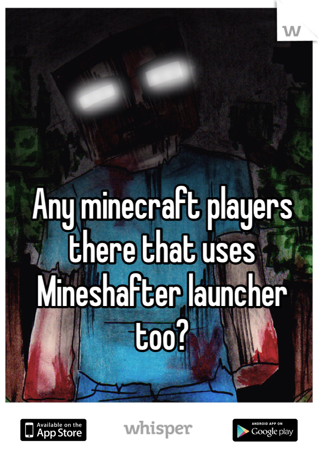 Any minecraft players there that uses Mineshafter launcher too?