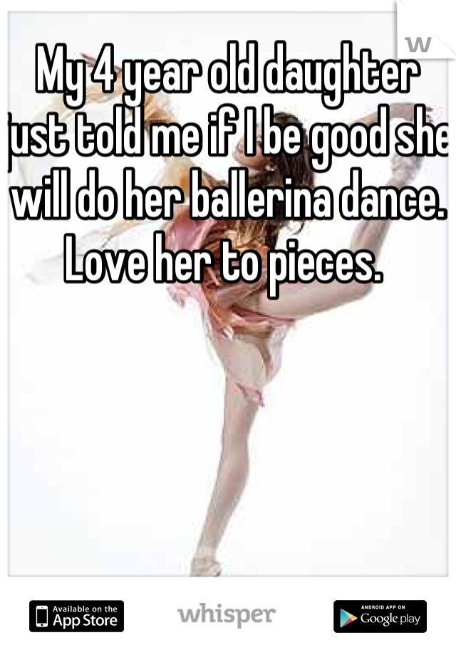 My 4 year old daughter just told me if I be good she will do her ballerina dance. Love her to pieces.