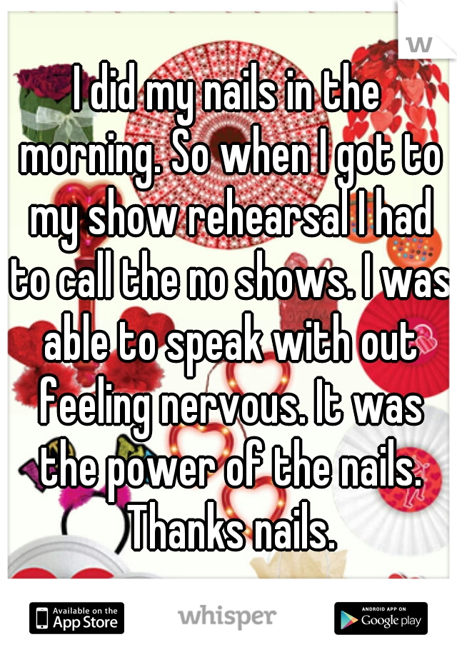 I did my nails in the morning. So when I got to my show rehearsal I had to call the no shows. I was able to speak with out feeling nervous. It was the power of the nails. Thanks nails.