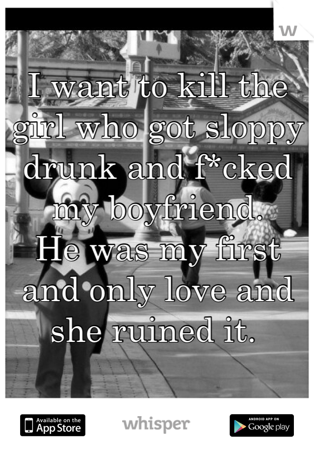 I want to kill the girl who got sloppy drunk and f*cked my boyfriend.  He was my first and only love and she ruined it.