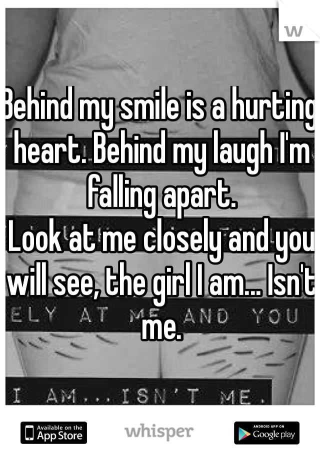 Behind my smile is a hurting heart. Behind my laugh I'm falling apart.  Look at me closely and you will see, the girl I am... Isn't me.