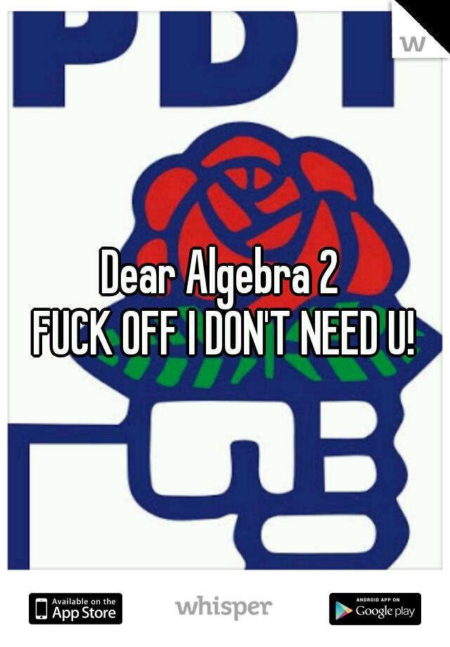 Dear Algebra 2  FUCK OFF I DON'T NEED U!