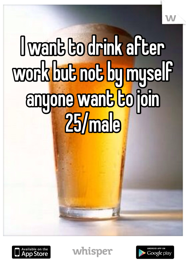 I want to drink after work but not by myself anyone want to join  25/male
