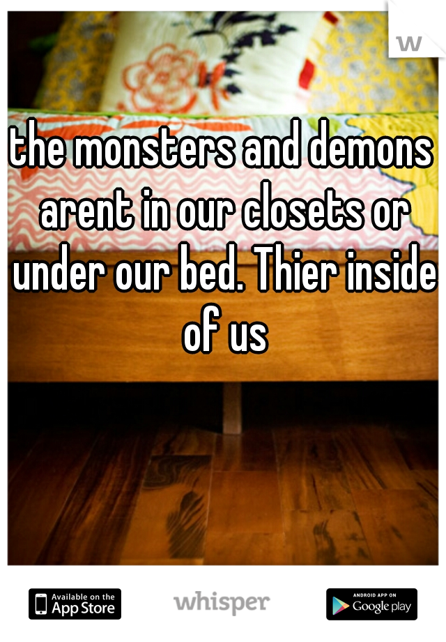 the monsters and demons arent in our closets or under our bed. Thier inside of us