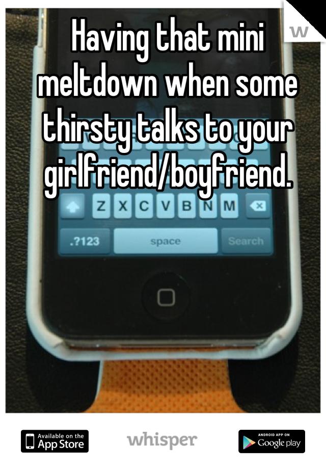Having that mini meltdown when some thirsty talks to your girlfriend/boyfriend.