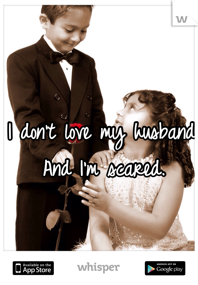 I don't love my husband. And I'm scared.